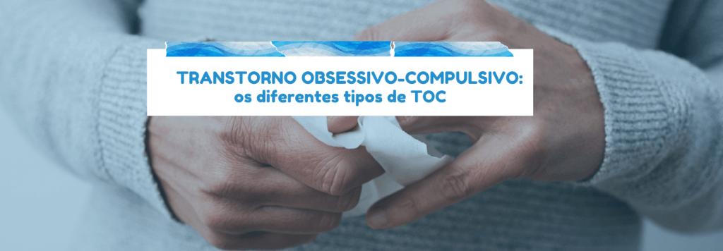 Transtorno obsessivo-compulsivo: os diferentes tipos de TOC