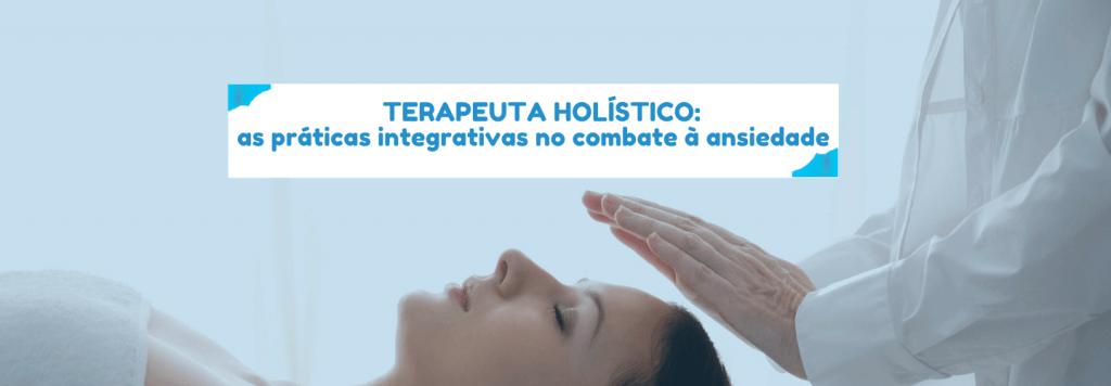 Terapeuta Holístico: as práticas integrativas no combate à ansiedade