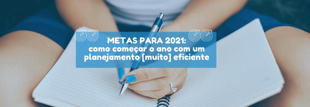 Metas para 2021: como começar o ano com um planejamento [muito] eficiente