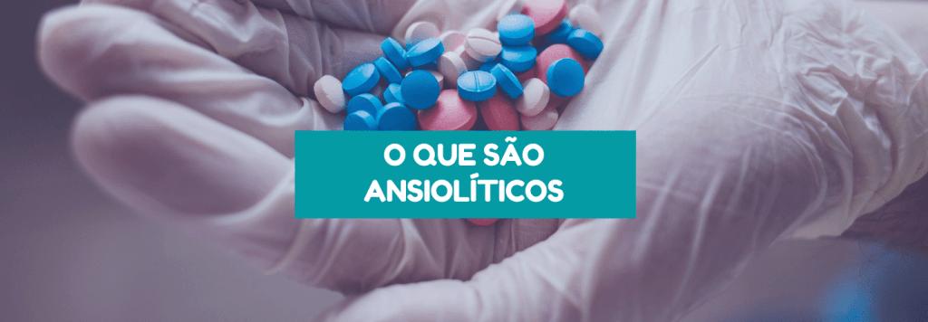 O que são ansiolíticos: entenda mais sobre remédio para ansiedade